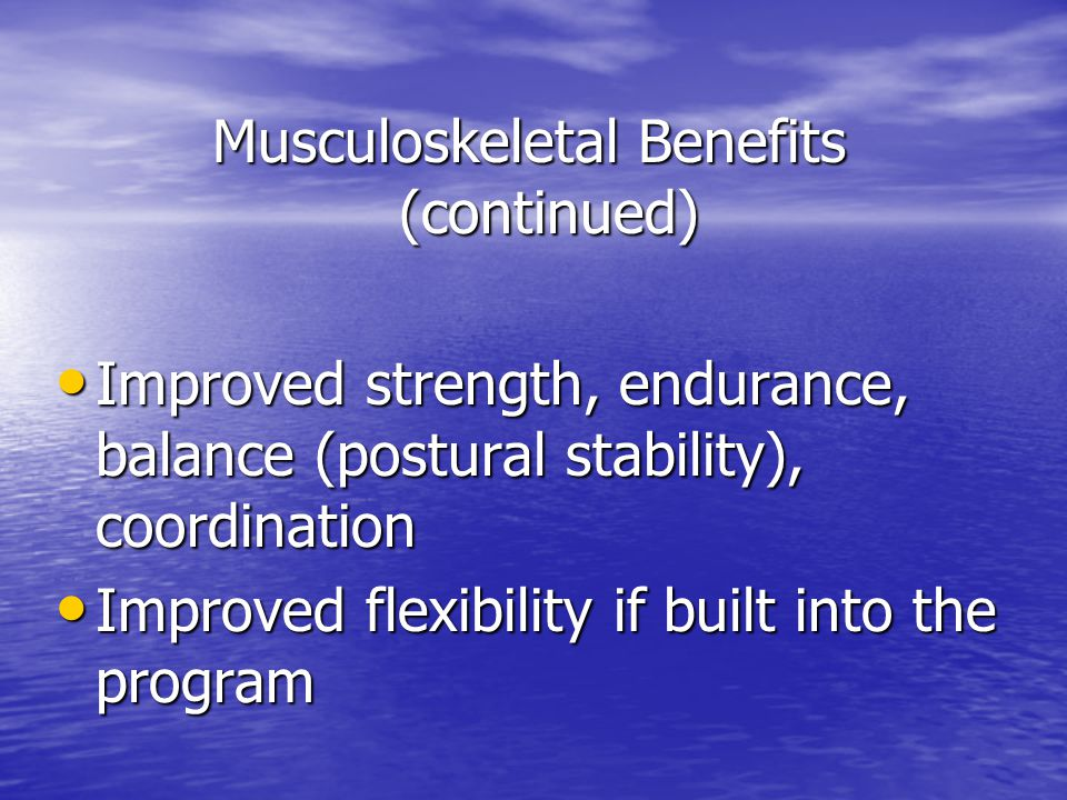 Musculoskeletal Benefits (continued) Improved strength, endurance, balance (postural stability), coordination Improved strength, endurance, balance (postural stability), coordination Improved flexibility if built into the program Improved flexibility if built into the program