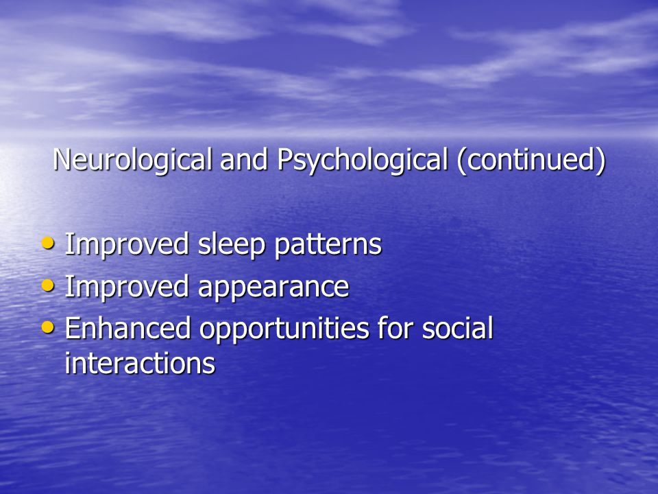 Neurological and Psychological (continued) Improved sleep patterns Improved sleep patterns Improved appearance Improved appearance Enhanced opportunities for social interactions Enhanced opportunities for social interactions