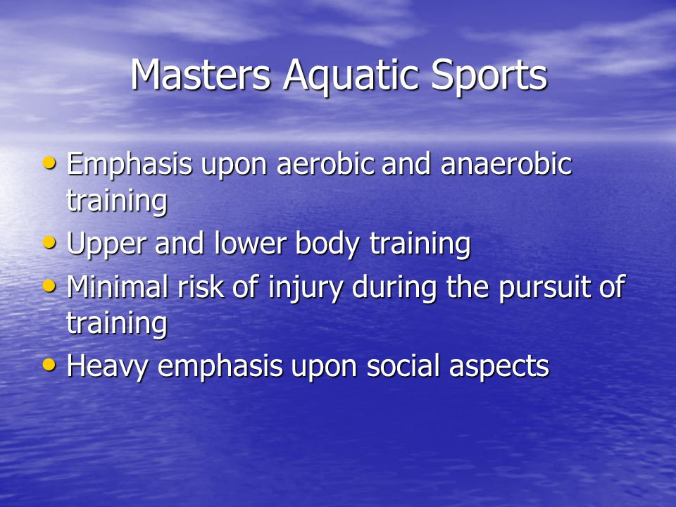 Masters Aquatic Sports Emphasis upon aerobic and anaerobic training Emphasis upon aerobic and anaerobic training Upper and lower body training Upper and lower body training Minimal risk of injury during the pursuit of training Minimal risk of injury during the pursuit of training Heavy emphasis upon social aspects Heavy emphasis upon social aspects