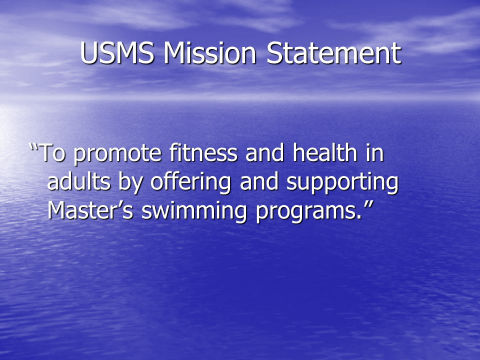 USMS Mission Statement To promote fitness and health in adults by offering and supporting Master's swimming programs.