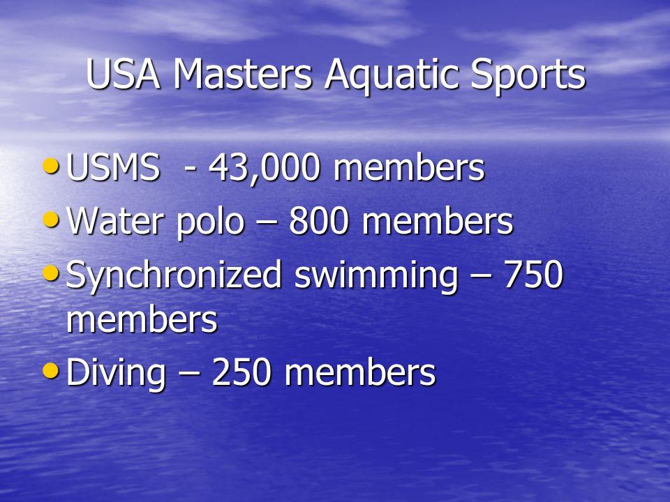 USA Masters Aquatic Sports USMS - 43,000 members USMS - 43,000 members Water polo – 800 members Water polo – 800 members Synchronized swimming – 750 members Synchronized swimming – 750 members Diving – 250 members Diving – 250 members