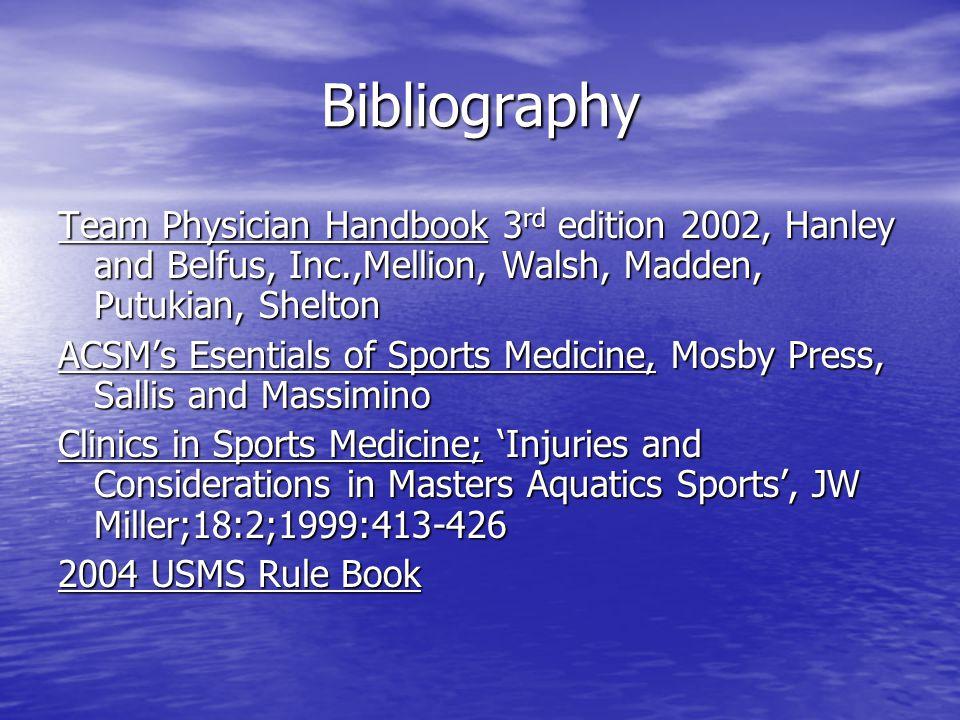 Bibliography Team Physician Handbook 3 rd edition 2002, Hanley and Belfus, Inc.,Mellion, Walsh, Madden, Putukian, Shelton ACSM's Esentials of Sports Medicine, Mosby Press, Sallis and Massimino Clinics in Sports Medicine; 'Injuries and Considerations in Masters Aquatics Sports', JW Miller;18:2;1999:413-426 2004 USMS Rule Book