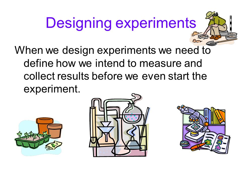 Designing experiments When we design experiments we need to define how we intend to measure and collect results before we even start the experiment.