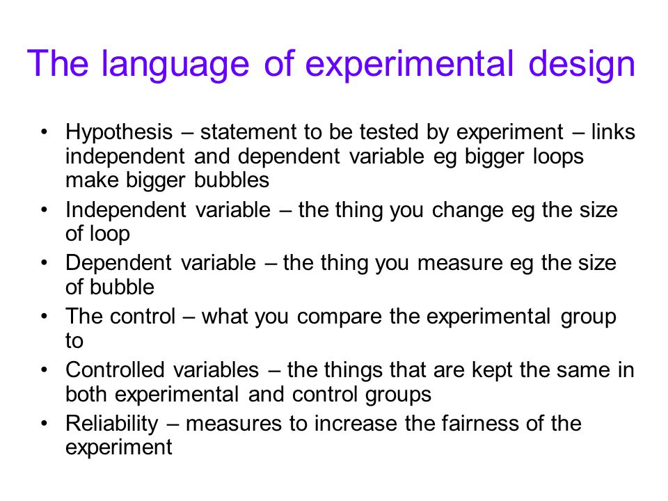 The language of experimental design Hypothesis – statement to be tested by experiment – links independent and dependent variable eg bigger loops make bigger bubbles Independent variable – the thing you change eg the size of loop Dependent variable – the thing you measure eg the size of bubble The control – what you compare the experimental group to Controlled variables – the things that are kept the same in both experimental and control groups Reliability – measures to increase the fairness of the experiment