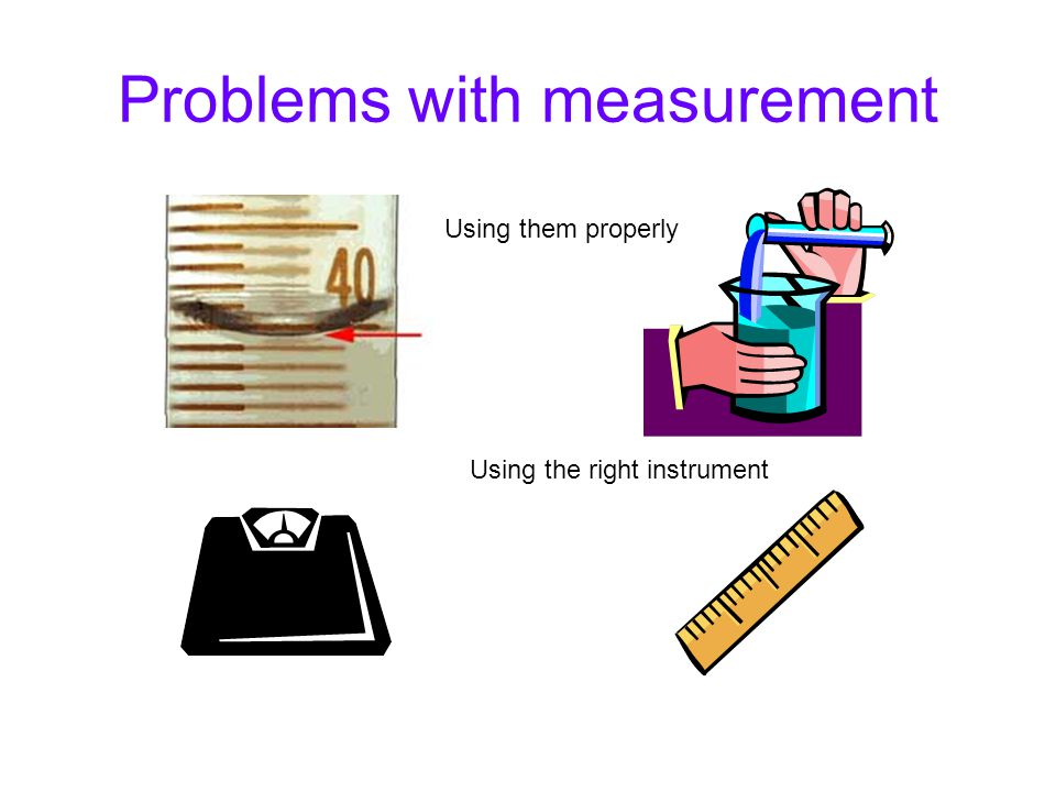 Problems with measurement Using them properly Using the right instrument