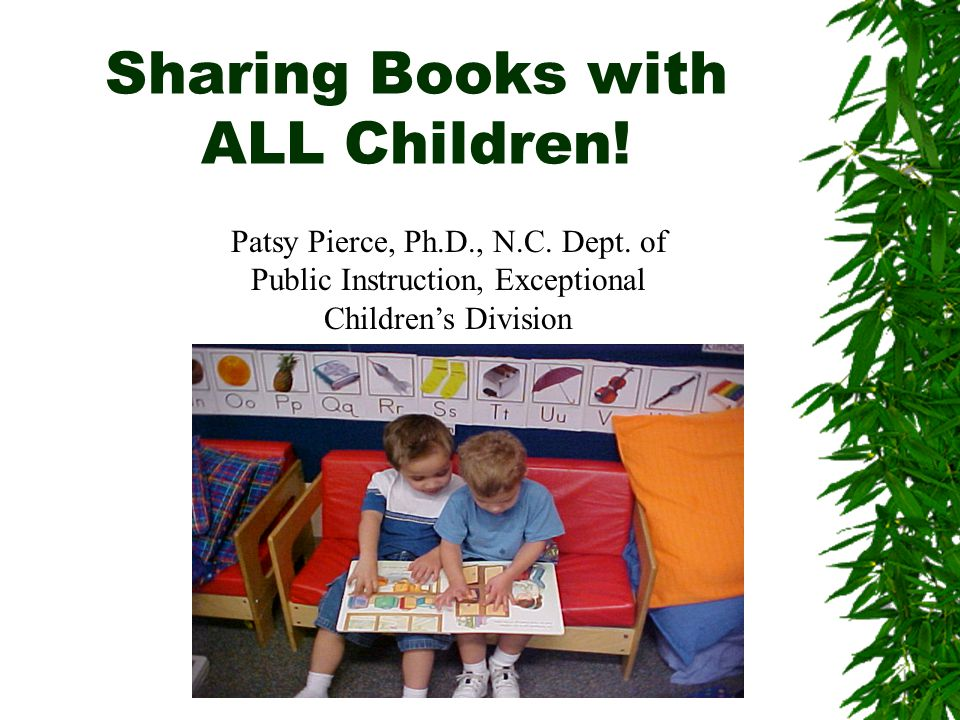 Children with Disabilities  Book reading is a language-based activity and may be overwhelming for children with language delays & impairments (Kaderavek & Sulzby, 1998);  Children ' s enjoyment of story reading/sharing is dependent upon their active engagement (Justice & Kaderavek, 2002).