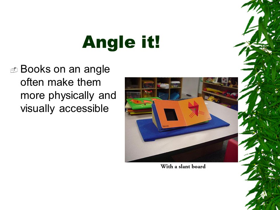 Angle it!  Books on an angle often make them more physically and visually accessible