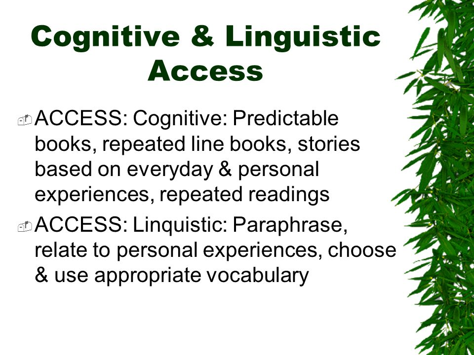 Cognitive & Linguistic Access  ACCESS: Cognitive: Predictable books, repeated line books, stories based on everyday & personal experiences, repeated readings  ACCESS: Linquistic: Paraphrase, relate to personal experiences, choose & use appropriate vocabulary