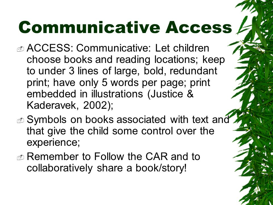 Communicative Access  ACCESS: Communicative: Let children choose books and reading locations; keep to under 3 lines of large, bold, redundant print; have only 5 words per page; print embedded in illustrations (Justice & Kaderavek, 2002);  Symbols on books associated with text and that give the child some control over the experience;  Remember to Follow the CAR and to collaboratively share a book/story!
