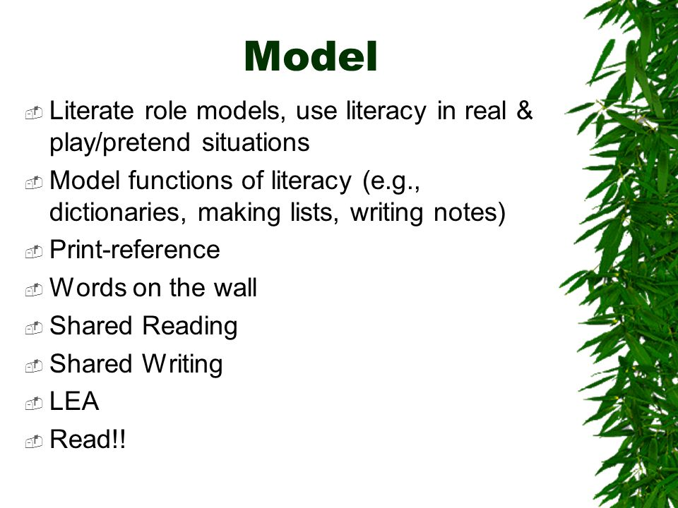Model  Literate role models, use literacy in real & play/pretend situations  Model functions of literacy (e.g., dictionaries, making lists, writing notes)  Print-reference  Words on the wall  Shared Reading  Shared Writing  LEA  Read!!