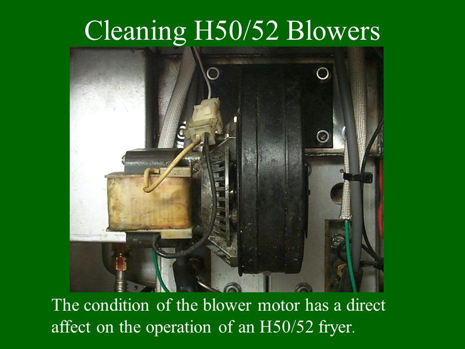 Cleaning H50/52 Blowers The condition of the blower motor has a direct affect on the operation of an H50/52 fryer.