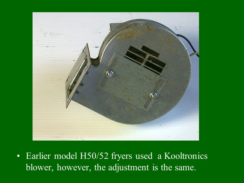 Earlier model H50/52 fryers used a Kooltronics blower, however, the adjustment is the same.