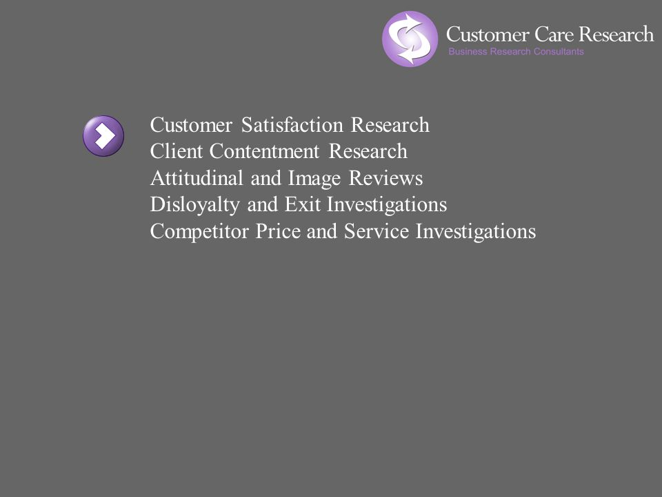 Customer Satisfaction Research Client Contentment Research Attitudinal and Image Reviews Disloyalty and Exit Investigations Competitor Price and Service Investigations