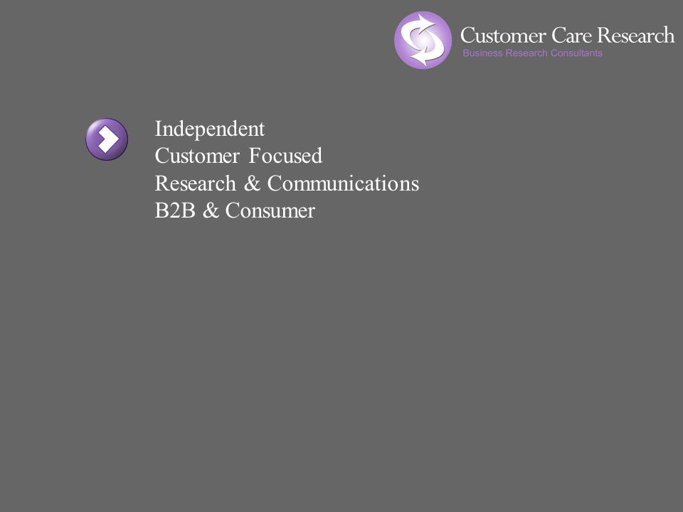 Independent Customer Focused Research & Communications B2B & Consumer Actionable Information Relationship Maintenance Existing Customers New Business