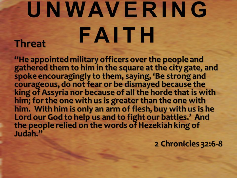 UNWAVERING FAITH Threat He appointed military officers over the people and gathered them to him in the square at the city gate, and spoke encouragingly to them, saying, 'Be strong and courageous, do not fear or be dismayed because the king of Assyria nor because of all the horde that is with him; for the one with us is greater than the one with him.