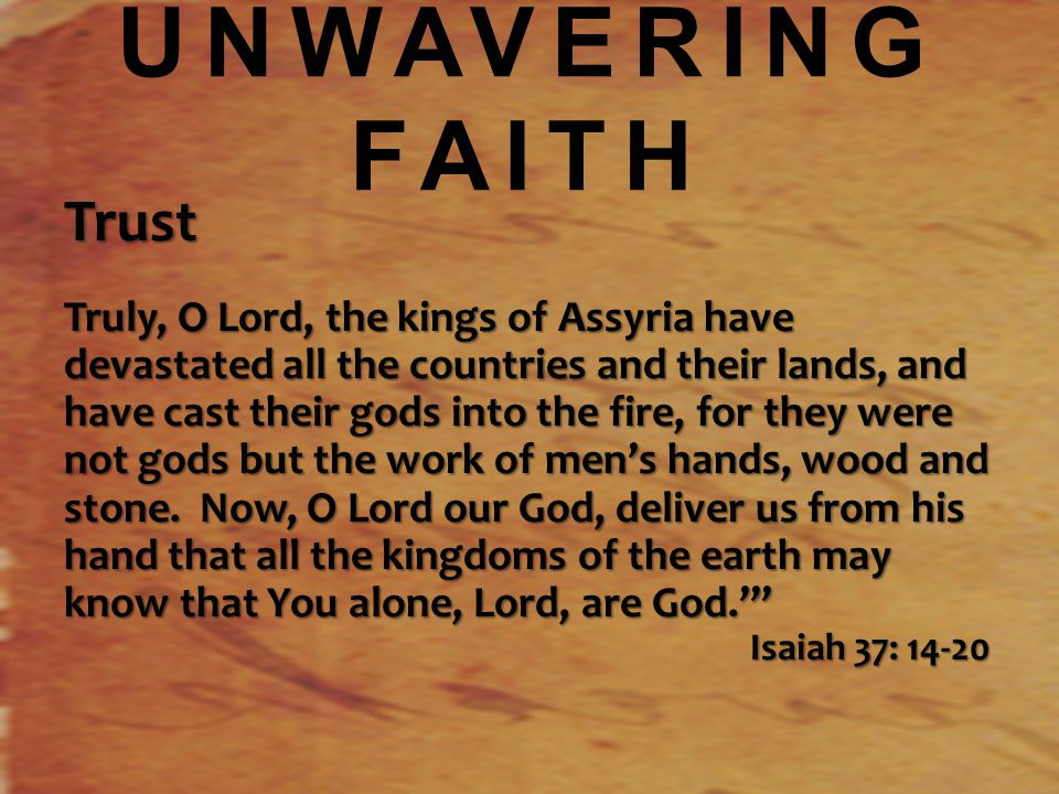 UNWAVERING FAITH Trust Truly, O Lord, the kings of Assyria have devastated all the countries and their lands, and have cast their gods into the fire, for they were not gods but the work of men's hands, wood and stone.