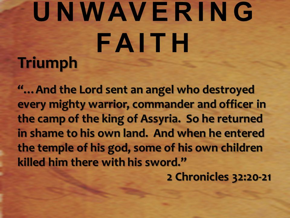 UNWAVERING FAITH Triumph …And the Lord sent an angel who destroyed every mighty warrior, commander and officer in the camp of the king of Assyria.