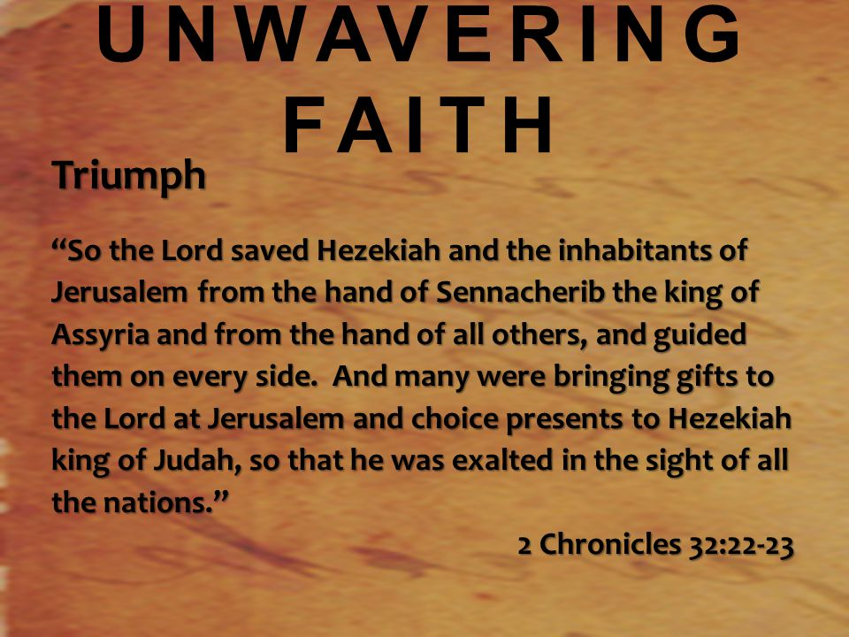 UNWAVERING FAITH Triumph So the Lord saved Hezekiah and the inhabitants of Jerusalem from the hand of Sennacherib the king of Assyria and from the hand of all others, and guided them on every side.
