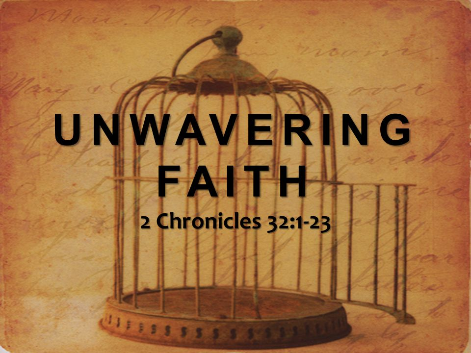 UNWAVERING FAITH 2 Chronicles 32:1-23