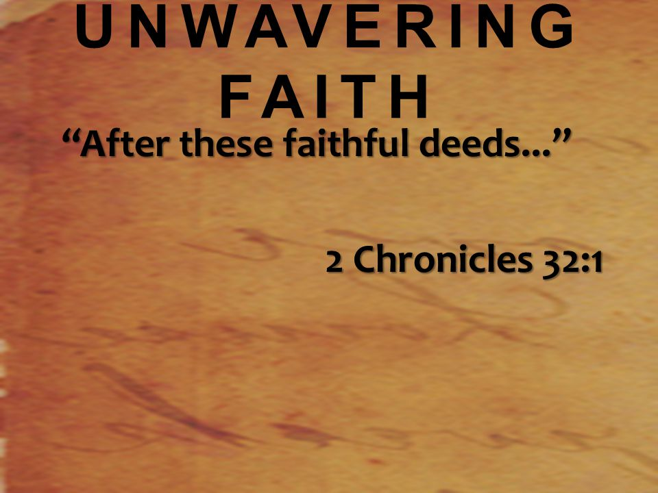 UNWAVERING FAITH After these faithful deeds... 2 Chronicles 32:1