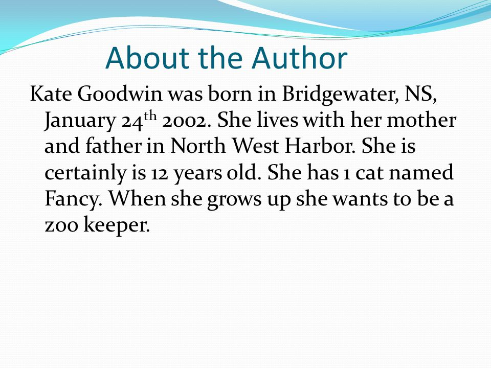 About the Author Kate Goodwin was born in Bridgewater, NS, January 24 th 2002. She lives with her mother and father in North West Harbor. She is certa