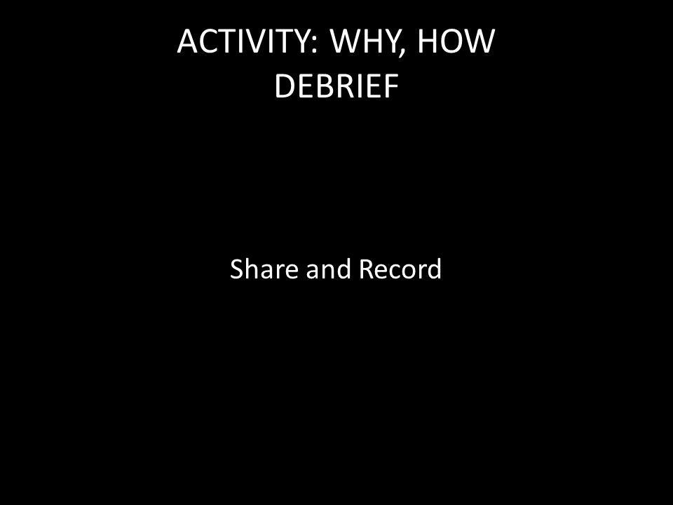ACTIVITY: WHY, HOW DEBRIEF Share and Record
