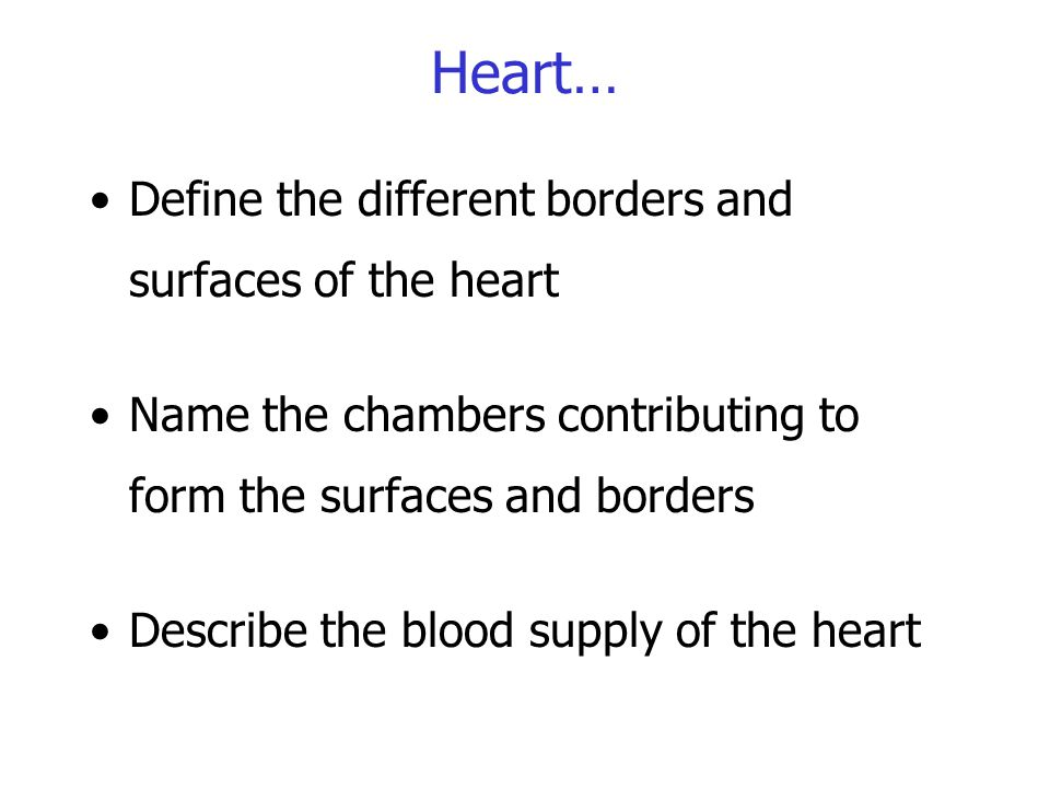 Heart… Define the different borders and surfaces of the heart Name the chambers contributing to form the surfaces and borders Describe the blood suppl