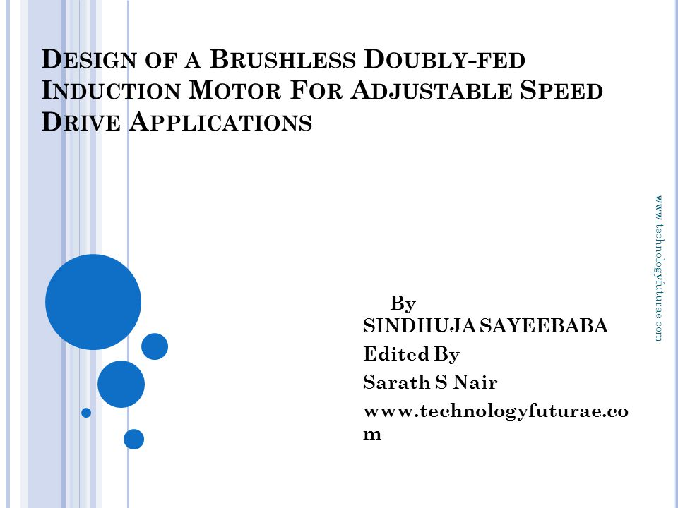 www.technologyfuturae.com D ESIGN OF A B RUSHLESS D OUBLY - FED I NDUCTION M OTOR F OR A DJUSTABLE S PEED D RIVE A PPLICATIONS By SINDHUJA SAYEEBABA Edited By Sarath S Nair www.technologyfuturae.co m