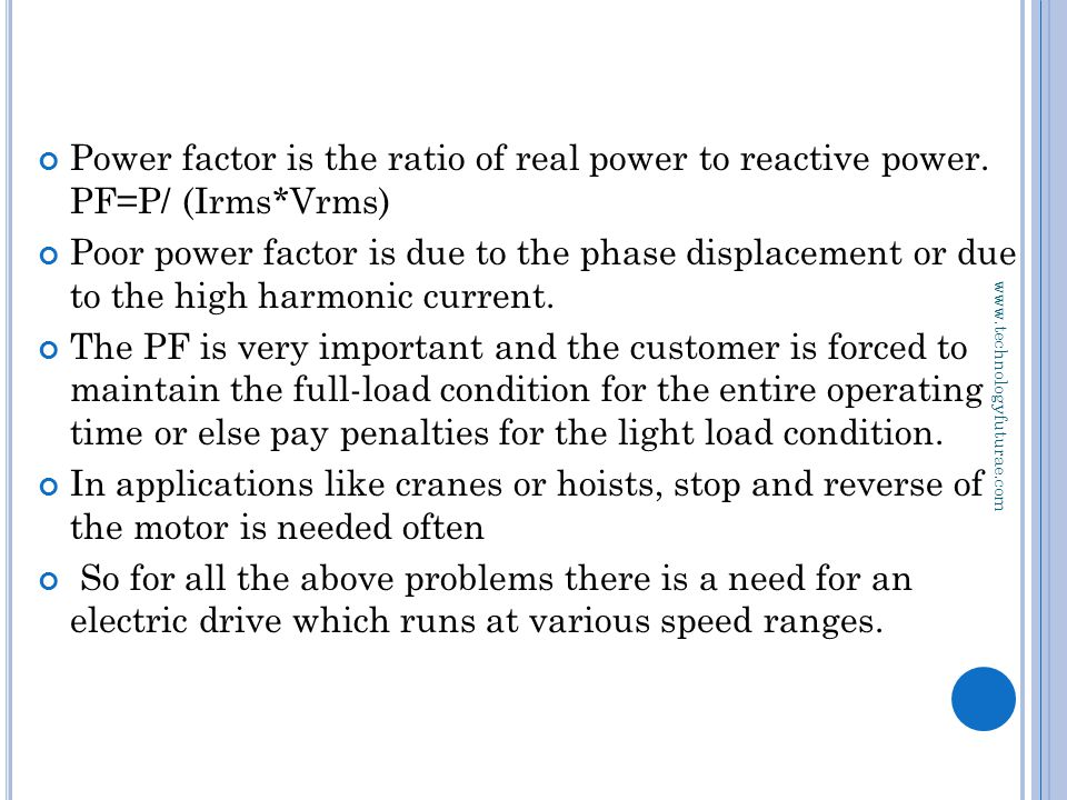 www.technologyfuturae.com Power factor is the ratio of real power to reactive power. PF=P/ (Irms*Vrms) Poor power factor is due to the phase displacem