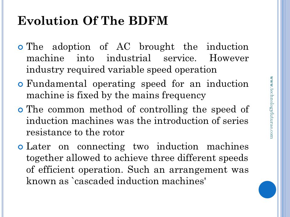 www.technologyfuturae.com Evolution Of The BDFM The adoption of AC brought the induction machine into industrial service.
