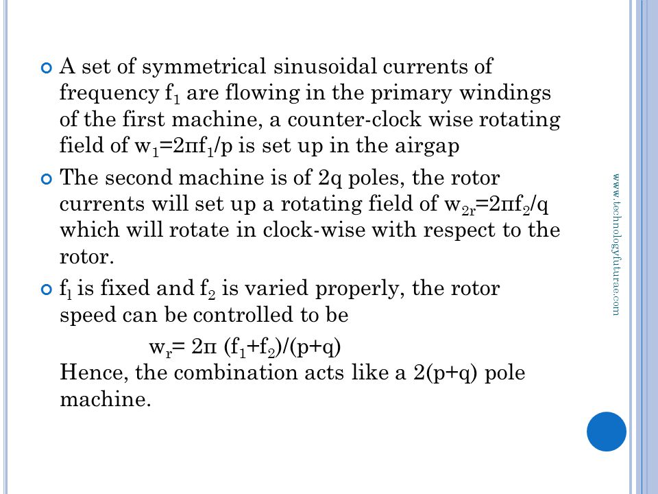 www.technologyfuturae.com A set of symmetrical sinusoidal currents of frequency f 1 are flowing in the primary windings of the first machine, a counter-clock wise rotating field of w 1 =2пf 1 /p is set up in the airgap The second machine is of 2q poles, the rotor currents will set up a rotating field of w 2r =2пf 2 /q which will rotate in clock-wise with respect to the rotor.