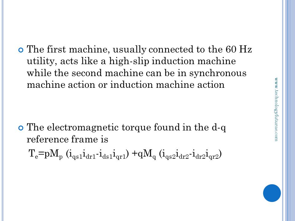 www.technologyfuturae.com The first machine, usually connected to the 60 Hz utility, acts like a high-slip induction machine while the second machine can be in synchronous machine action or induction machine action The electromagnetic torque found in the d-q reference frame is T e =pM p (i qs1 i dr1 -i ds1 i qr1 ) +qM q (i qs2 i dr2 -i dr2 i qr2 )