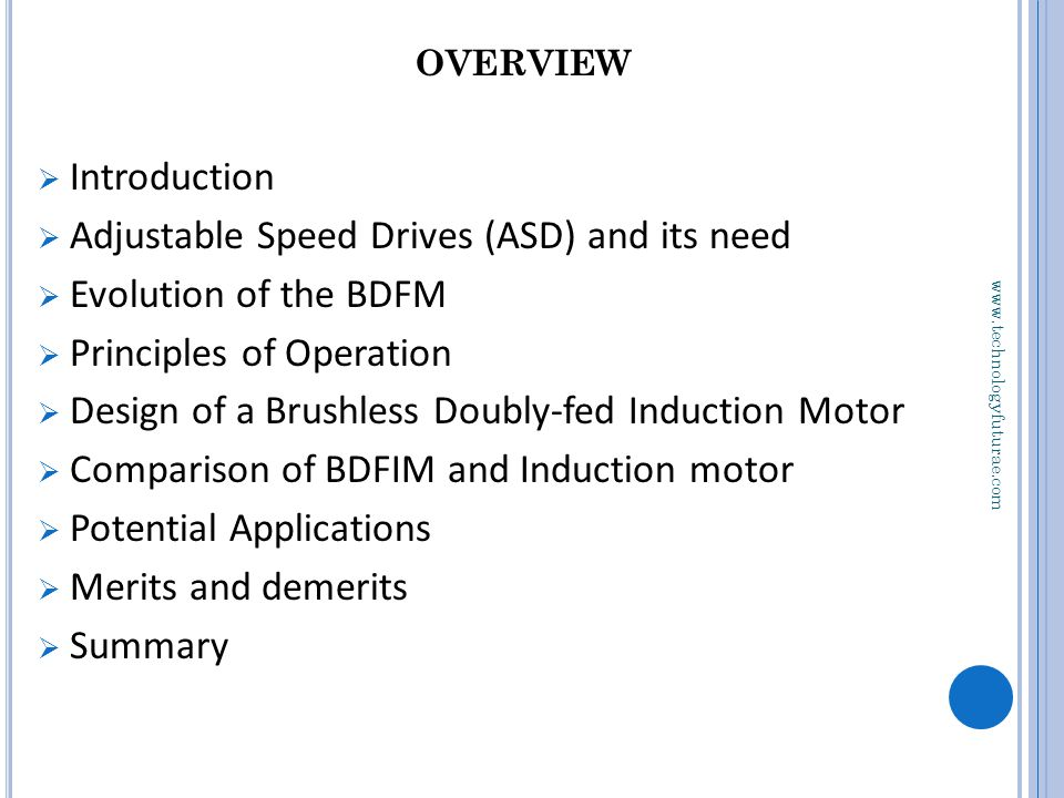 OVERVIEW  Introduction  Adjustable Speed Drives (ASD) and its need  Evolution of the BDFM  Principles of Operation  Design of a Brushless Doubly-fed Induction Motor  Comparison of BDFIM and Induction motor  Potential Applications  Merits and demerits  Summary