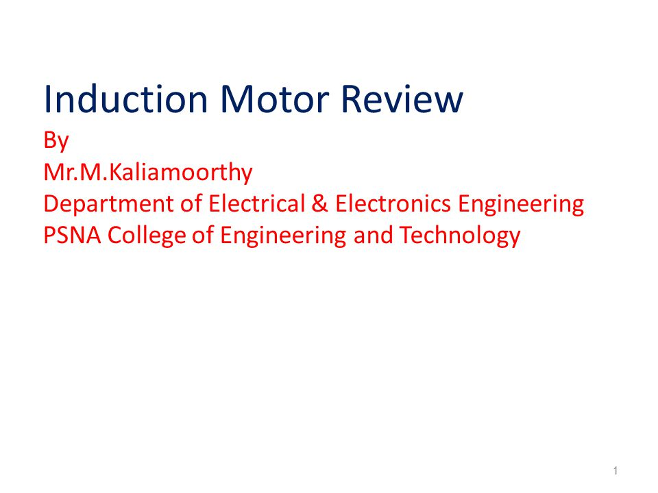 Induction Motor Review By Mr.M.Kaliamoorthy Department of Electrical & Electronics Engineering PSNA College of Engineering and Technology 1
