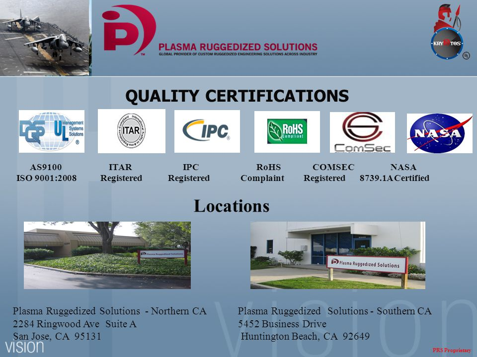 QUALITY CERTIFICATIONS Locations Plasma Ruggedized Solutions - Northern CA Plasma Ruggedized Solutions - Southern CA 2284 Ringwood Ave Suite A 5452 Business Drive San Jose, CA 95131 Huntington Beach, CA 92649 AS9100 ITAR IPC RoHS COMSEC NASA ISO 9001:2008 Registered Registered Complaint Registered 8739.1A Certified PRS Proprietary