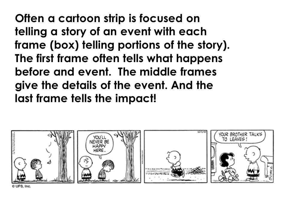 Often a cartoon strip is focused on telling a story of an event with each frame (box) telling portions of the story).