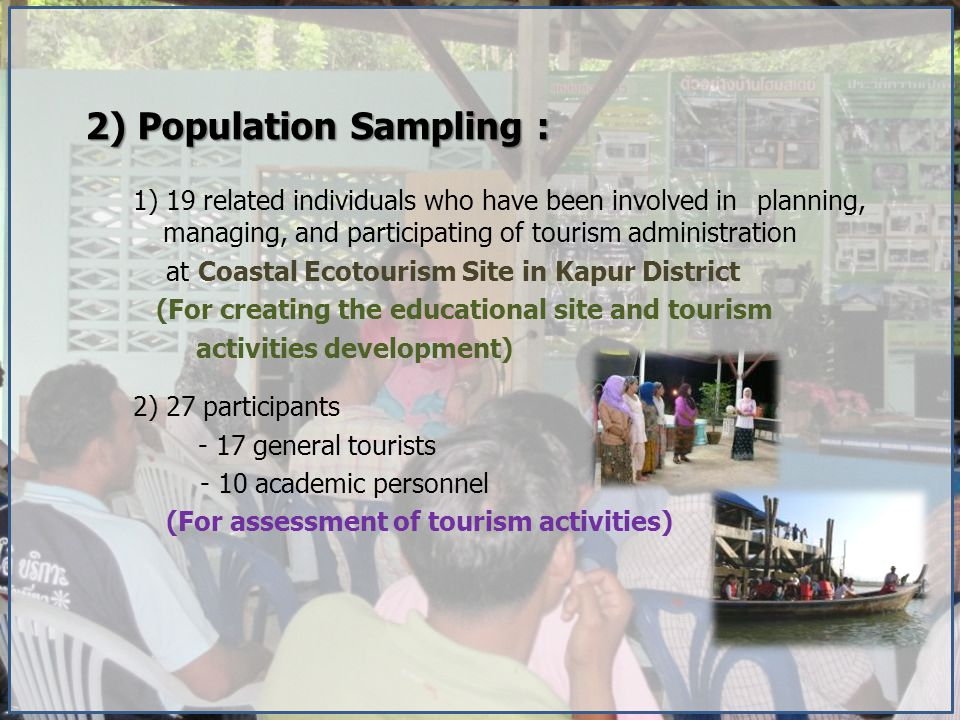 2) Population Sampling : 1) 19 related individuals who have been involved in planning, managing, and participating of tourism administration at Coastal Ecotourism Site in Kapur District (For creating the educational site and tourism activities development) 2) 27 participants - 17 general tourists - 10 academic personnel (For assessment of tourism activities)