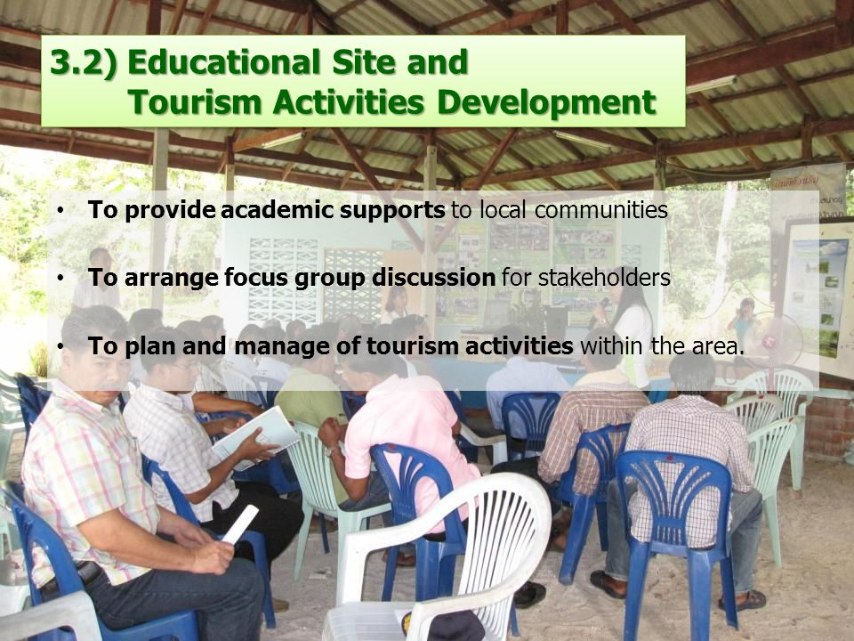 3.2) Educational Site and Tourism Activities Development To provide academic supports to local communities To arrange focus group discussion for stakeholders To plan and manage of tourism activities within the area.