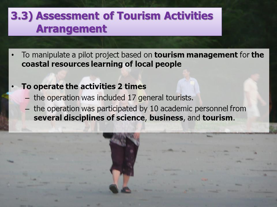 3.3) Assessment of Tourism Activities Arrangement To manipulate a pilot project based on tourism management for the coastal resources learning of local people To operate the activities 2 times – the operation was included 17 general tourists.