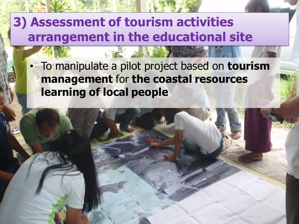 To manipulate a pilot project based on tourism management for the coastal resources learning of local people 3) Assessment of tourism activities arrangement in the educational site 3) Assessment of tourism activities arrangement in the educational site