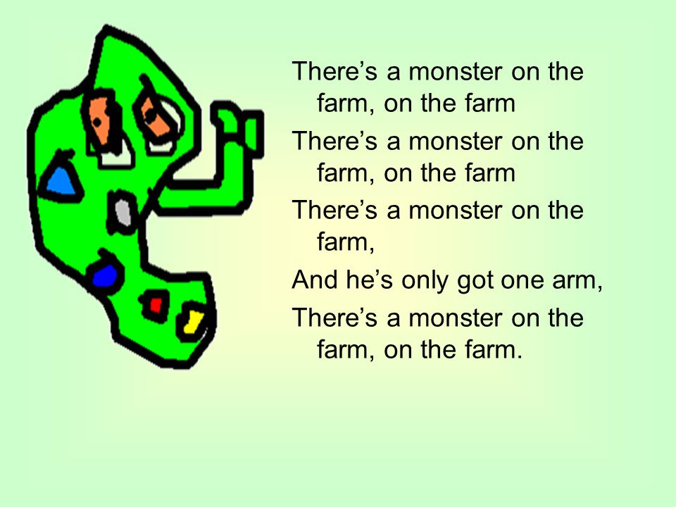 There's a monster on the farm, on the farm There's a monster on the farm, And he's only got one arm, There's a monster on the farm, on the farm.