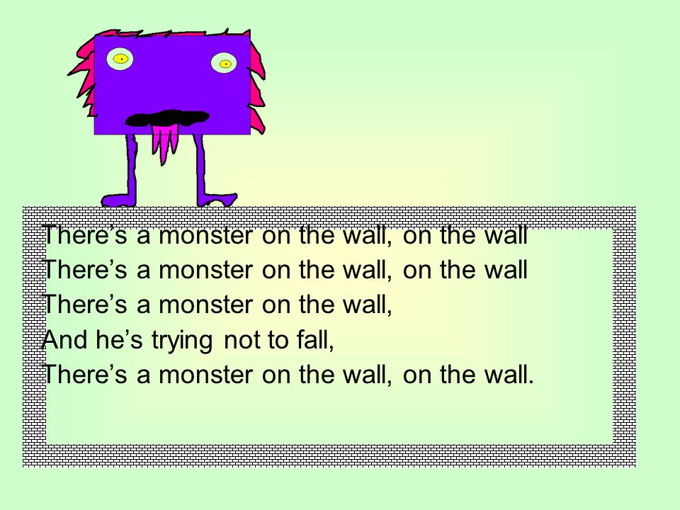 There's a monster on the wall, on the wall There's a monster on the wall, And he's trying not to fall, There's a monster on the wall, on the wall.