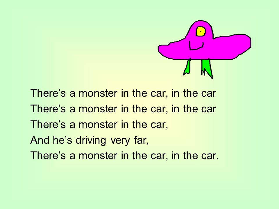 There's a monster in the car, in the car There's a monster in the car, And he's driving very far, There's a monster in the car, in the car.