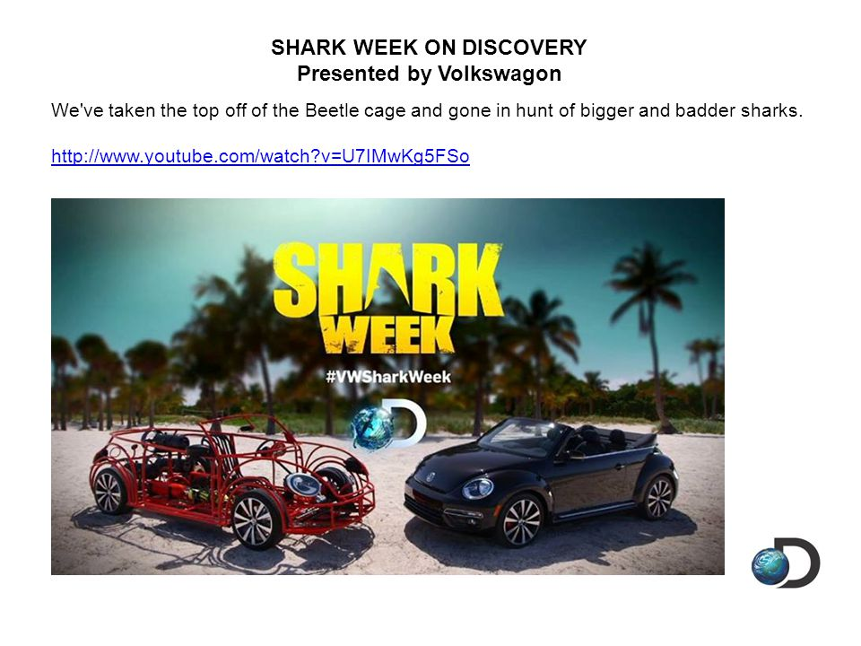 SHARK WEEK ON DISCOVERY Presented by Volkswagon We ve taken the top off of the Beetle cage and gone in hunt of bigger and badder sharks.