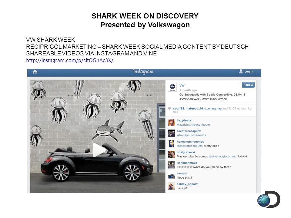 SHARK WEEK ON DISCOVERY Presented by Volkswagon VW SHARK WEEK RECIPRICOL MARKETING – SHARK WEEK SOCIAL MEDIA CONTENT BY DEUTSCH SHAREABLE VIDEOS VIA INSTAGRAM AND VINE http://instagram.com/p/citOGnAc3X/