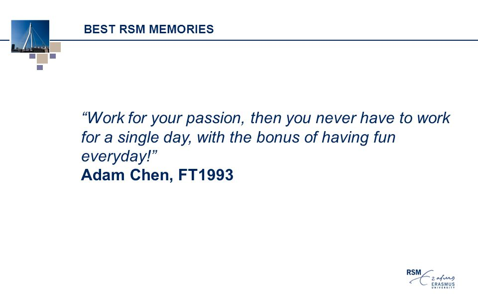 BEST RSM MEMORIES Work for your passion, then you never have to work for a single day, with the bonus of having fun everyday! Adam Chen, FT1993