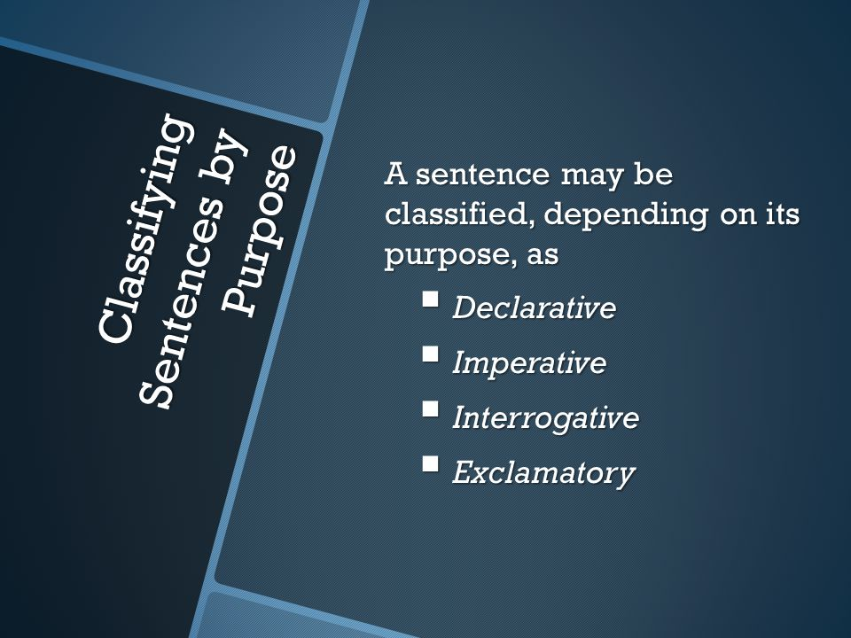 Classifying Sentences by Purpose A sentence may be classified, depending on its purpose, as  Declarative  Imperative  Interrogative  Exclamatory