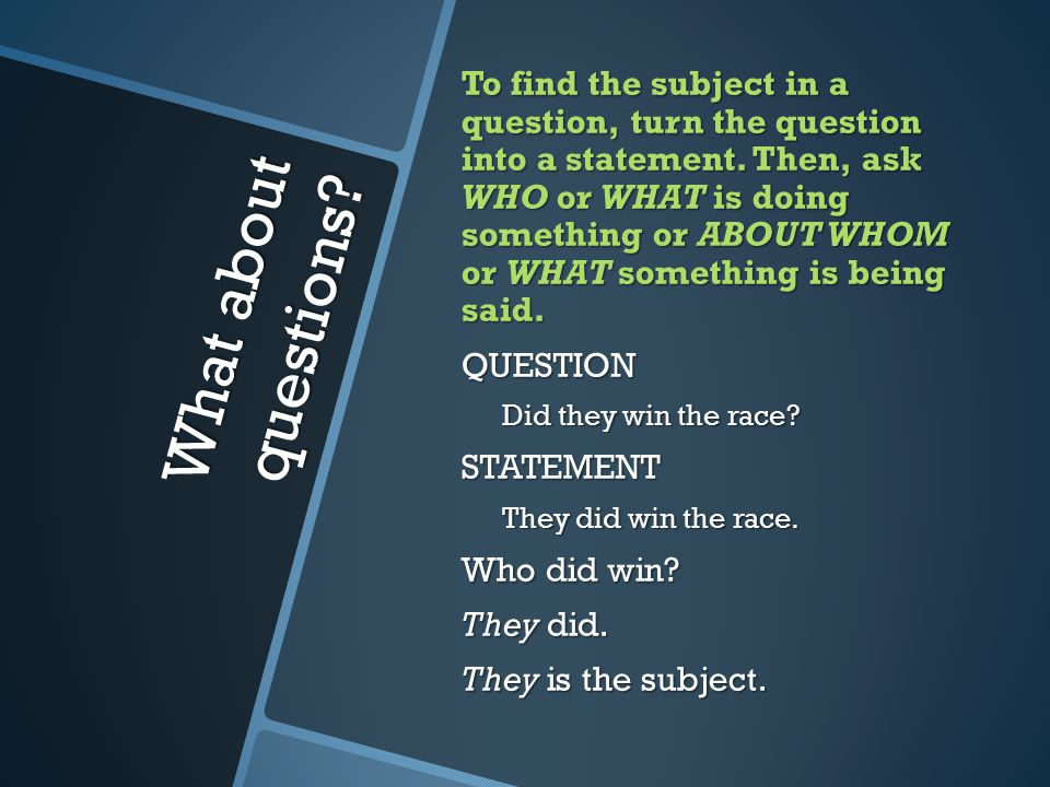 What about questions. To find the subject in a question, turn the question into a statement.