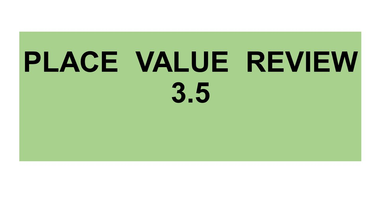 PLACE VALUE REVIEW 3.5