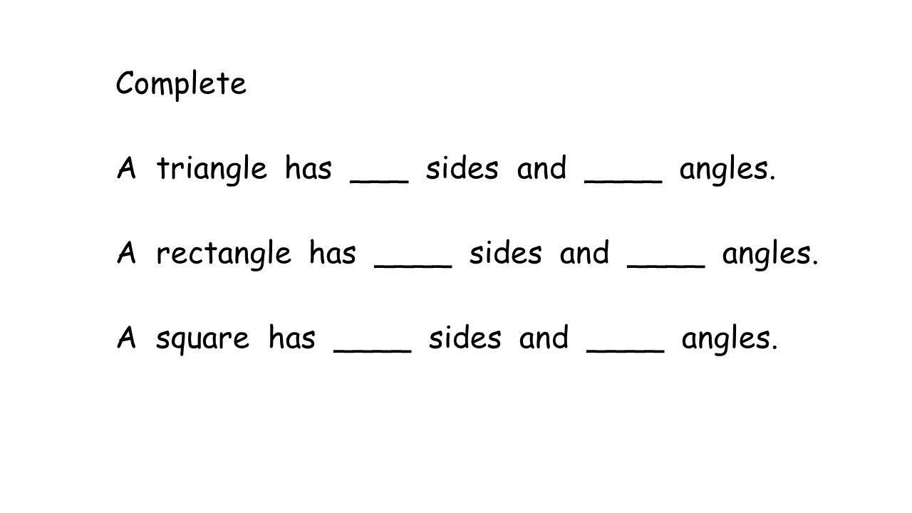 Complete A triangle has ___ sides and ____ angles. A rectangle has ____ sides and ____ angles. A square has ____ sides and ____ angles.